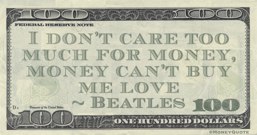 I don't care too much for money, money can't buy me love Quote