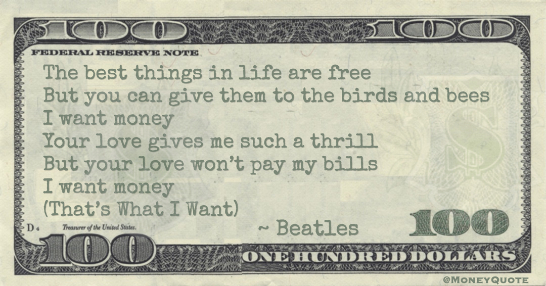 The best things in life are free But you can give them to the birds and bees I want money Your love gives me such a thrill But your love won't pay my bills I want money (That's What I Want) Quote