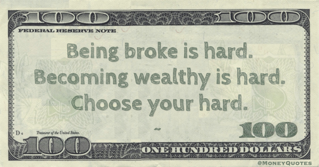 Being broke is hard. Becoming wealthy is hard. Choose your hard Quote