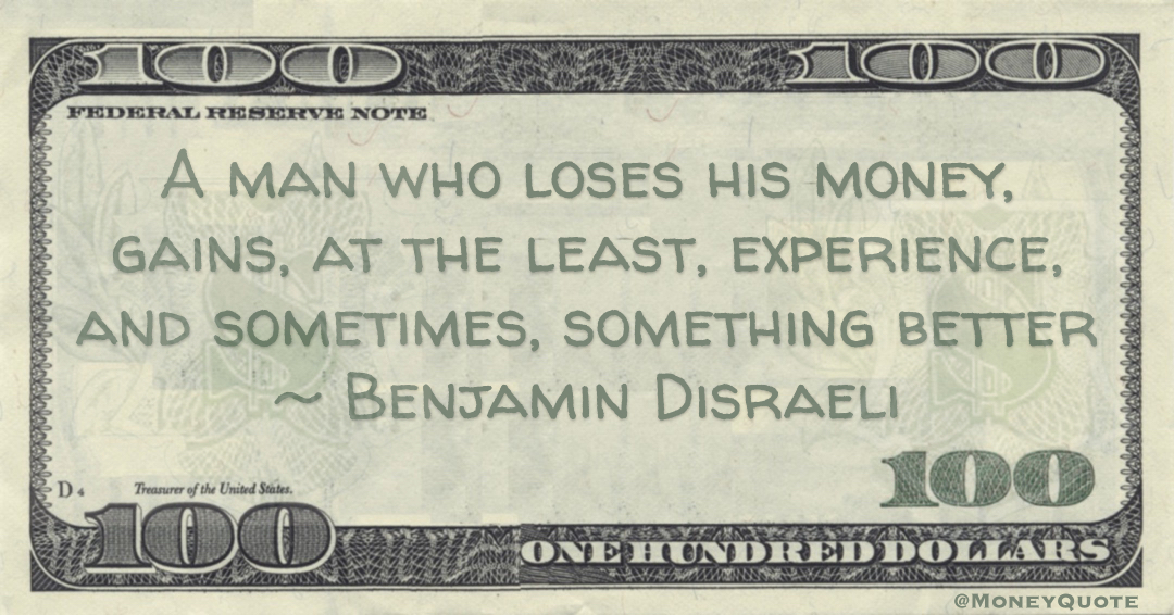 A man who loses his money, gains, at the least, experience, and sometimes, something better Quote