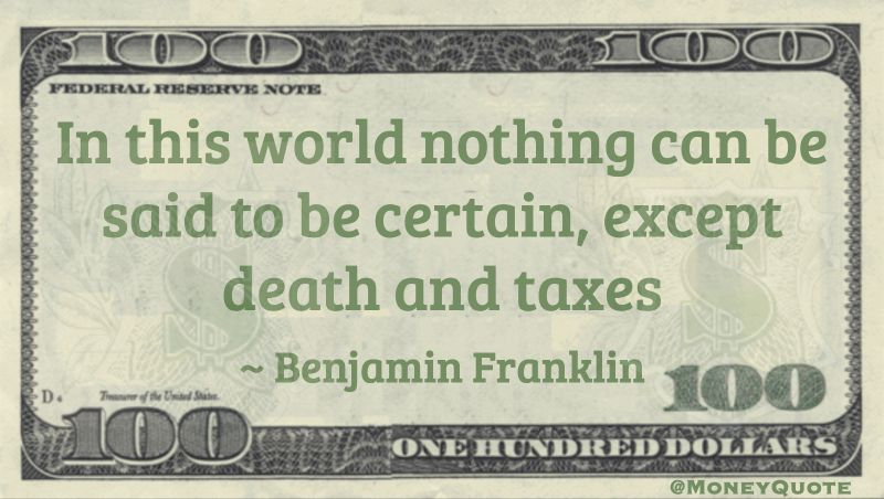 In this world nothing can be said to be certain, except death and taxes Quote