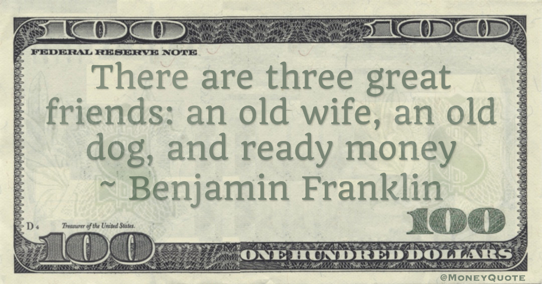 There are three faithful friends - an old wife, an old dog, and ready money Quote