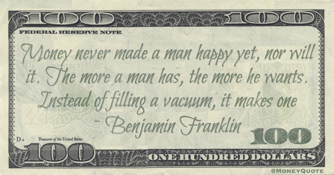 Money never made a man happy yet, nor will it. The more a man has, the more he wants. Instead of filling a vacuum, it makes one Quote