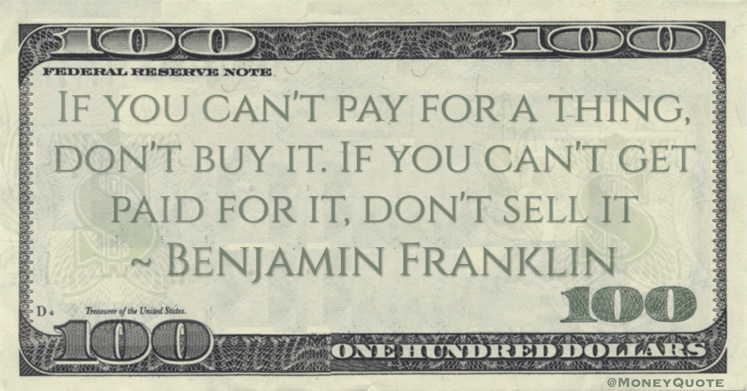 If you can't pay for a thing, don't buy it. If you can't get paid for it, don't sell it Quote
