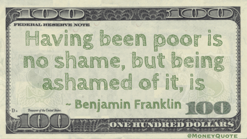 Having been poor is no shame, but being ashamed of it, is Quote