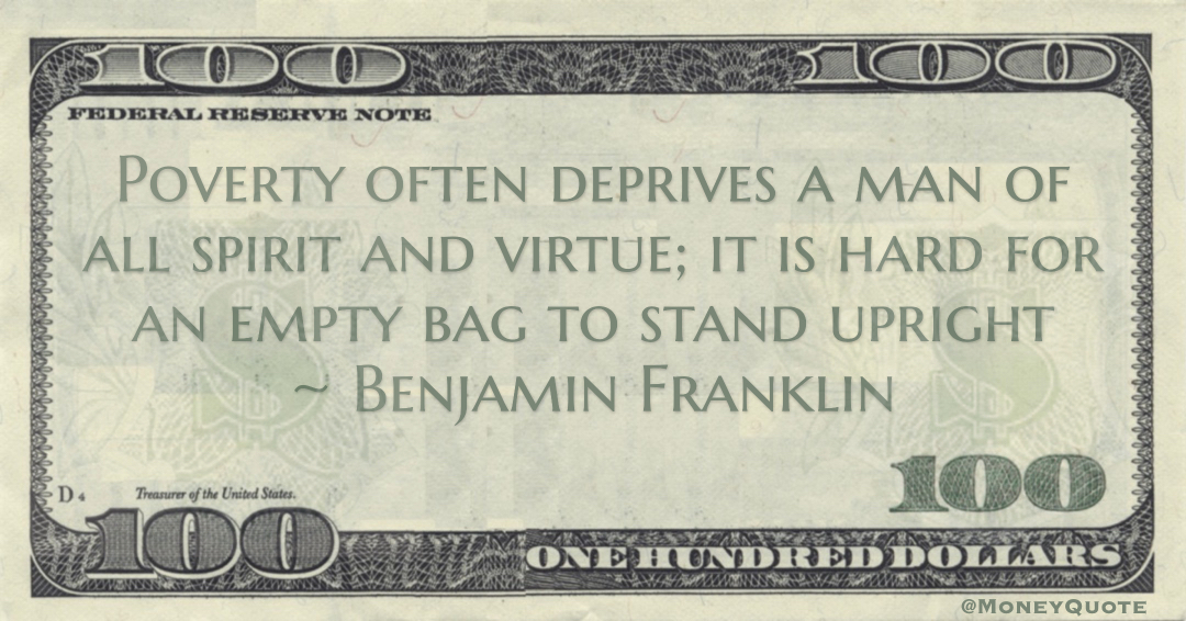 Poverty often deprives a man of all spirit and virtue; it is hard for an empty bag to stand upright Quote