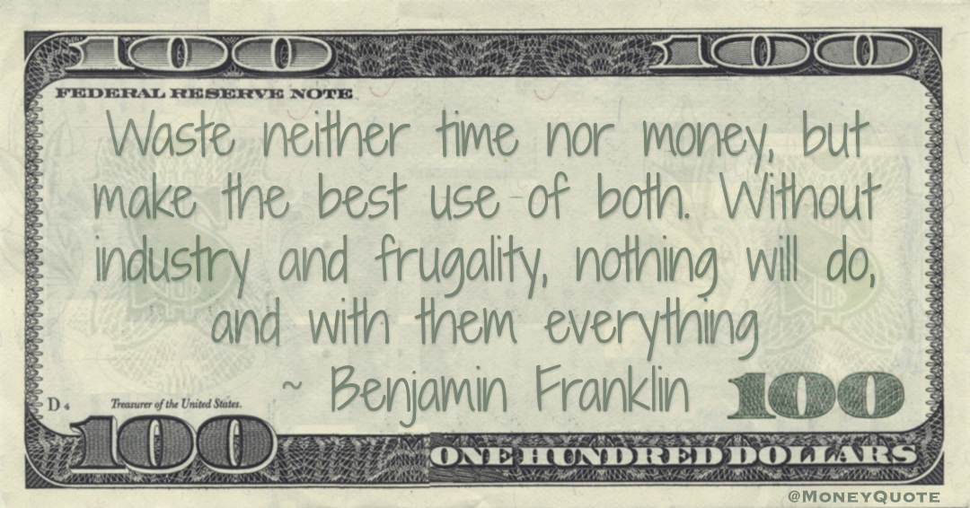 Waste neither time nor money, but make the best use of both. Without industry and frugality, nothing will do, and with them everything Quote