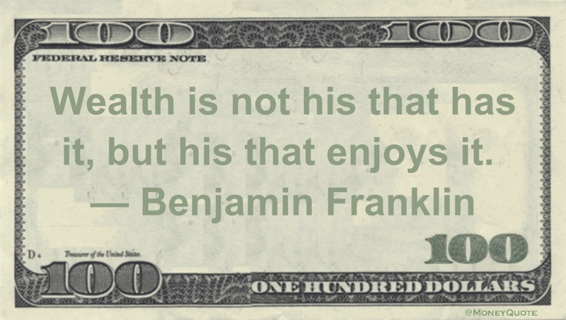 Wealth is not his that has it, but his that enjoys it Quote