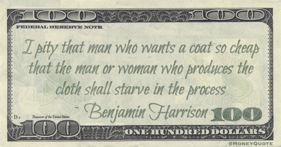 I pity that man who wants a coat so cheap that the man or woman who produces the cloth shall starve in the process Quote