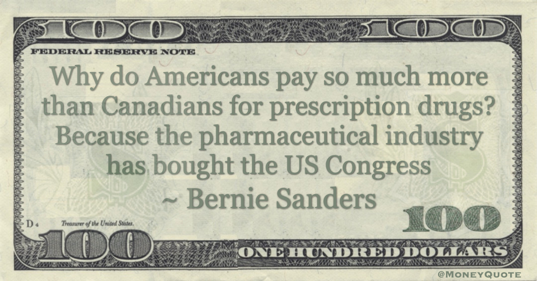 Why do Americans pay so much more than Canadians for prescription drugs? Because the pharmaceutical industry has bought the US Congress Quote