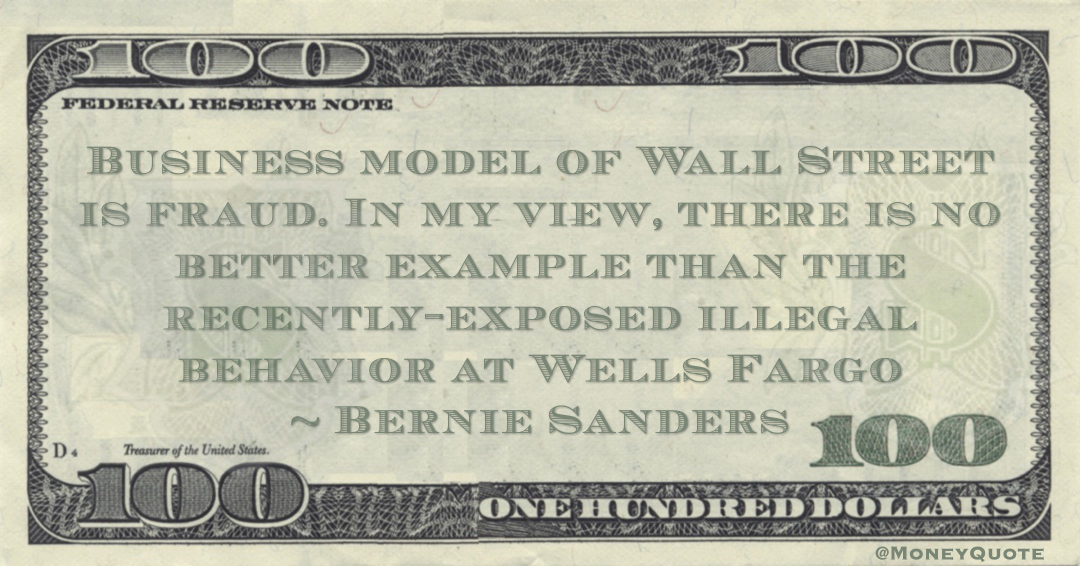 Bernie Sanders Business model of Wall Street is fraud. In my view, there is no better example than the recently-exposed illegal behavior at Wells Fargo quote