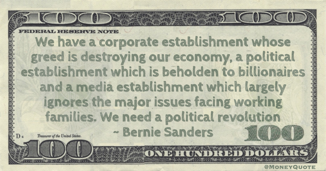 Bernie Sanders We have a corporate establishment whose greed is destroying our economy, a political establishment which is beholden to billionaires and a media establishment which largely ignores the major issues facing working families. We need a political revolution quote