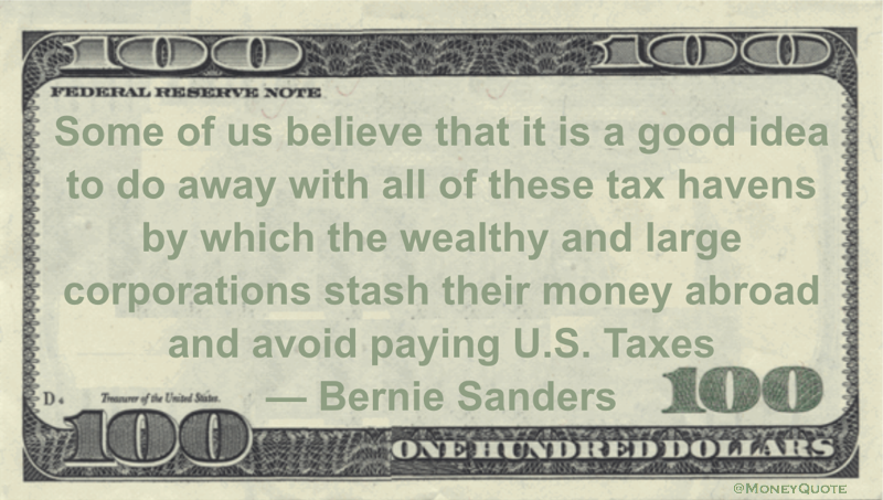 Some of us believe that it is a good idea to do away with all of these tax havens by which the wealthy and large corporations stash their money abroad and avoid paying U.S. Taxes Quote