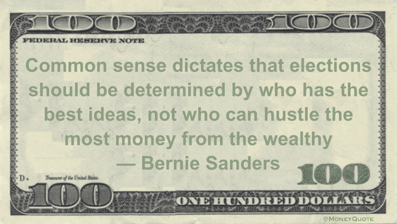 Common sense dictates that elections should be determined by who has the best ideas, not who can hustle the most money from the wealthy Quote