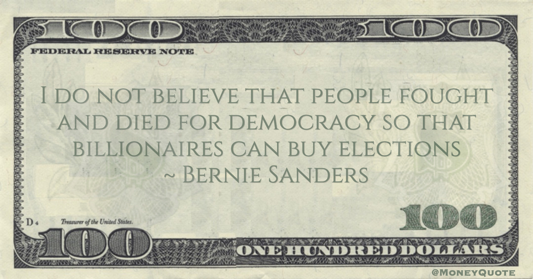 Bernie Sanders I do not believe that people fought and died for democracy so that billionaires can buy elections Quote