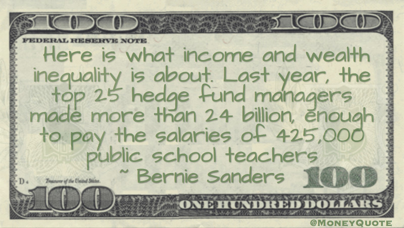 Here is what income and wealth inequality is about. Last year, the top 25 hedge fund managers made more than 24 billion, enough to pay the salaries of 425,000 public school teachers Quote