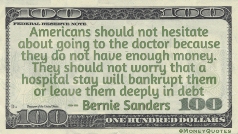 Americans should not hesitate about going to the doctor because they don't have enough money Quote