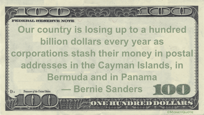 Our country is losing up to a hundred billion dollars every year as corporations stash their money in postal addresses in the Cayman Islands, in Bermuda and in Panama Quote