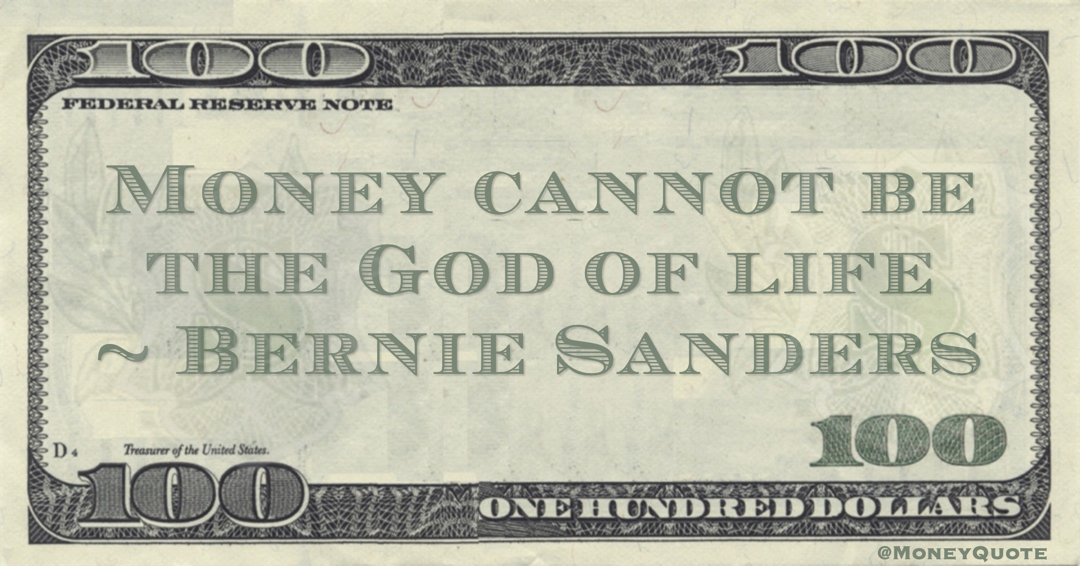 Bernie Sanders Money cannot be the God of life quote
