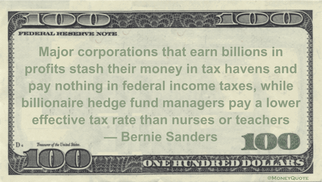 Major corporations that earn billions in profits stash their money in tax havens and pay nothing in federal income taxes, while billionaire hedge fund managers pay a lower effective tax rate than nurses or teachers Quote