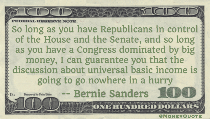 So long as you have Republicans in control of the House and the Senate, and so long as you have a Congress dominated by big money, I can guarantee you that the discussion about universal basic income is going to go nowhere in a hurry Quote