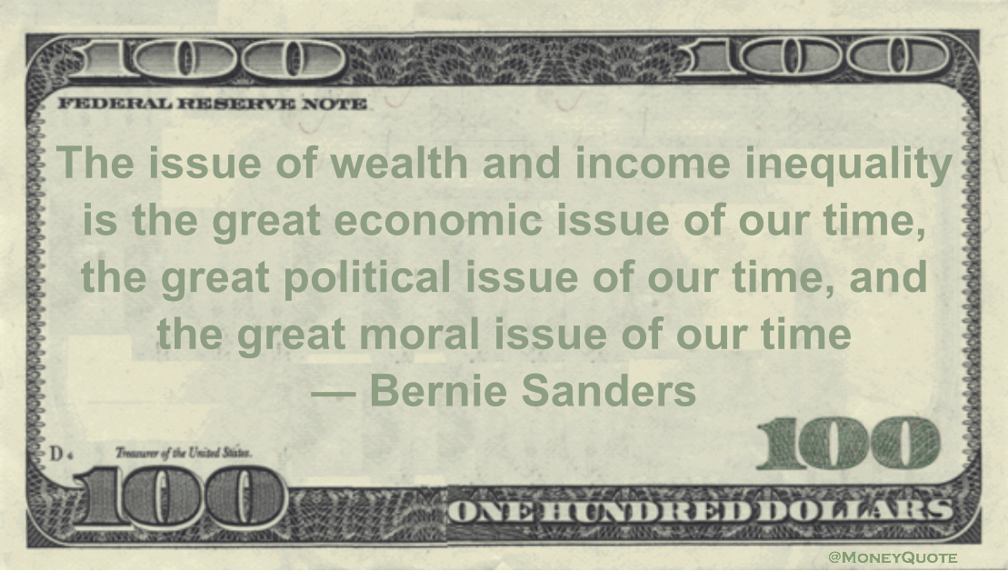 The issue of wealth and income inequality is the great economic issue of our time, the great political issue of our time, and the great moral issue of our time Quote