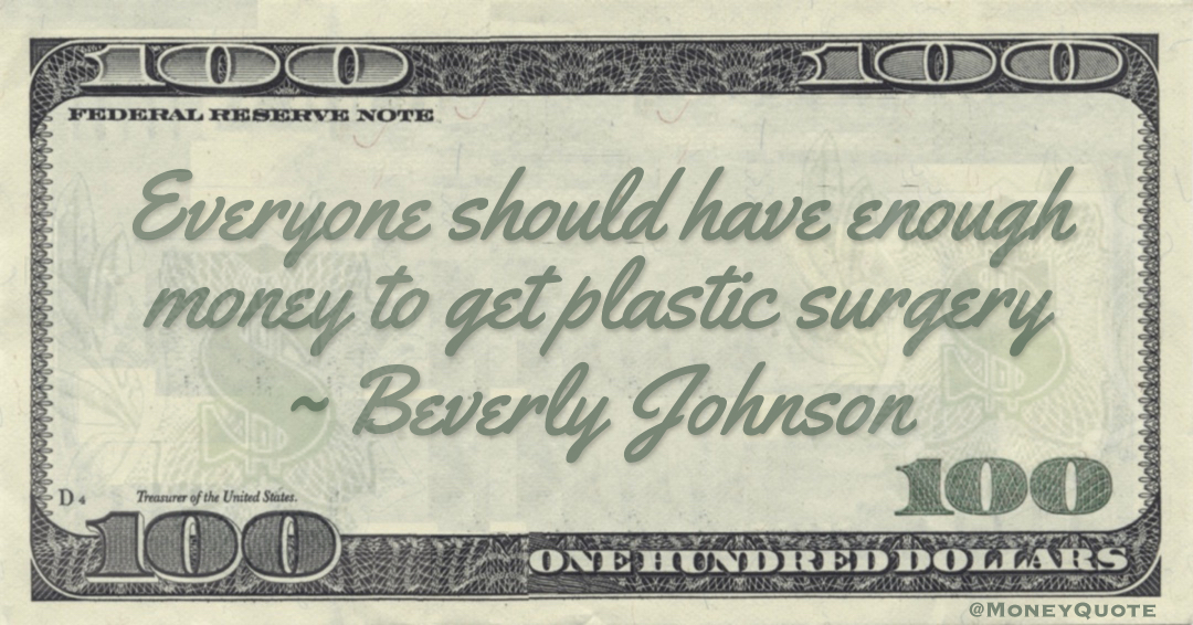 Everyone should have enough money to get plastic surgery Quote