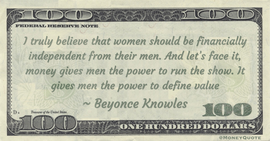 I truly believe that women should be financially independent from their men. And let's face it, money gives men the power to run the show. It gives men the power to define value Quote