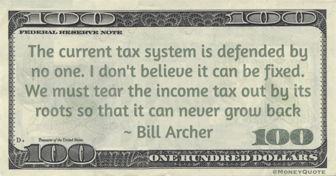 The current tax system is defended by no one. I don't believe it can be fixed. We must tear the income tax out by its roots so that it can never grow back Quote