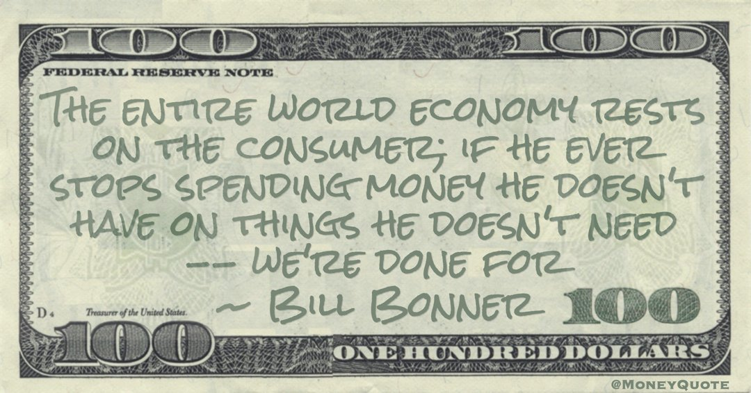 The entire world economy rests on the consumer; if he ever stops spending money he doesn't have on things he doesn't need -- we're done for Quote