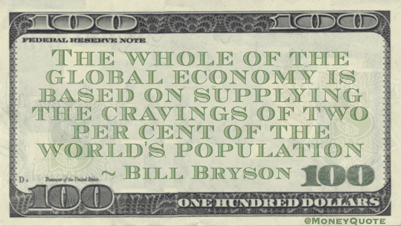 Global economy is based on supplying the cravings of tgwo per cent of the world's population Quote