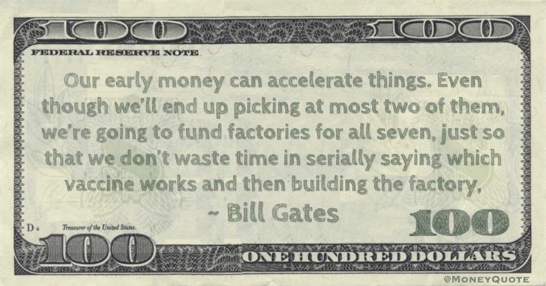 Our early money can accelerate things. We're going to fund factories for all seven, just so that we don't waste time in serially saying which vaccine works and then building the factory Quote