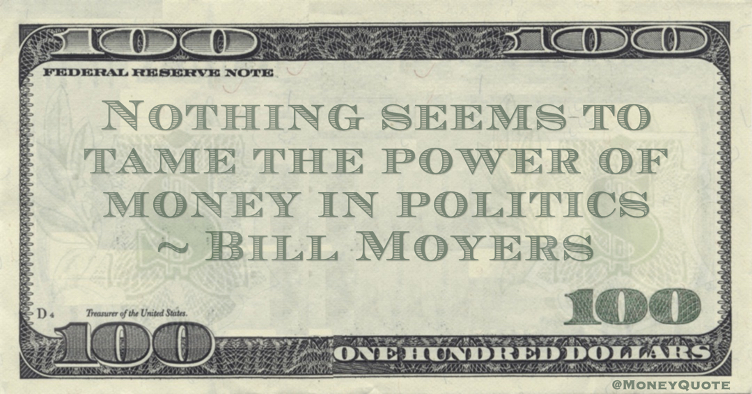 Nothing seems to tame the power of money in politics Quote