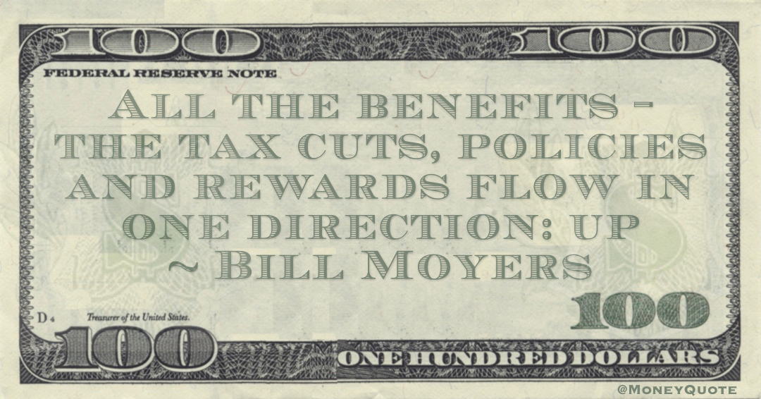 All the benefits - the tax cuts, policies and rewards flow in one direction: up Quote