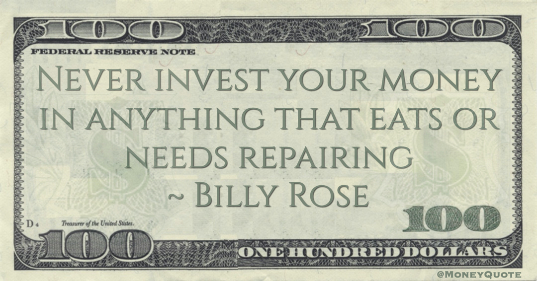 Never invest your money in anything that eats or needs repairing Quote