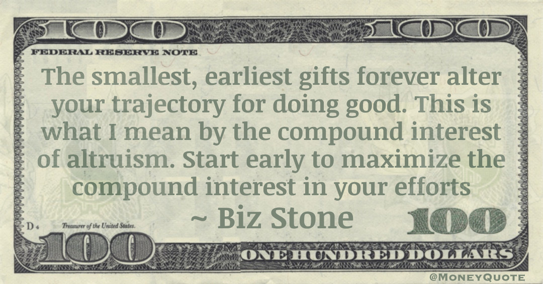 The smallest, earliest gifts forever alter your trajectory for doing good. This is what I mean by the compound interest of altruism. Start early to maximize the compound interest in your efforts Quote