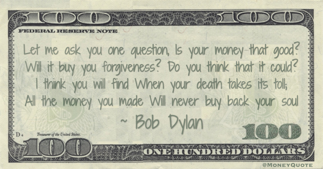 Let me ask you one question, Is your money that good? Will it buy you forgiveness? Do you think that it could? I think you will find When your death takes its toll; All the money you made Will never buy back your soul Quote