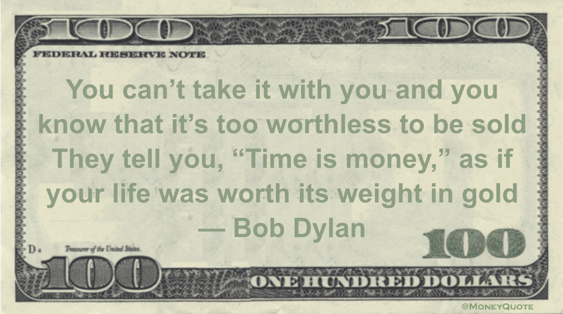 "You can't take it with you and you know that it's too worthless to be sold  They tell you, ""Time is money,"" as if your life was worth its weight in gold Quote"