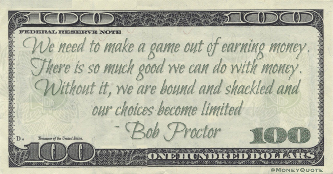 We need to make a game out of earning money. There is so much good we can do with money. Without it, we are bound and shackled and our choices become limited Quote