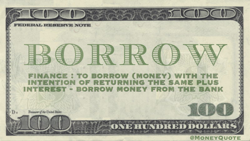 Finance: To borrow money with intention of interning the same, plus interest
