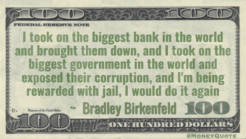 I took on the biggest bank in the world and brought them down, biggest government corruption, rewarded with jail, I would do it again Quote
