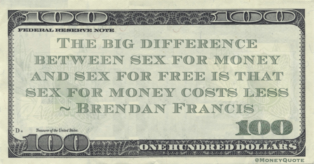 The big difference between sex for money and sex for free is that sex for money costs less Quote