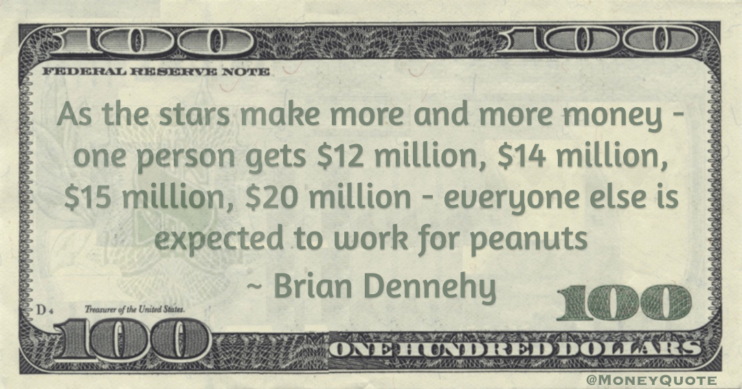 As the stars make more and more money - one person gets $12 million, $14 million, $15 million, $20 million - everyone else is expected to work for peanuts Quote