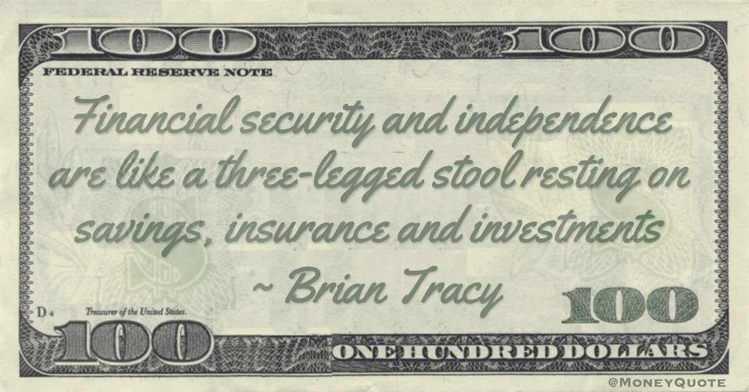Financial security and independence are like a three-legged stool resting on savings, insurance and investments Quote
