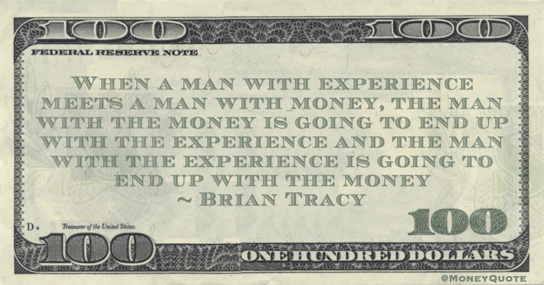 When a man with experience meets a man with money, the man with the money is going to end up with the experience and the man with the experience is going to end up with the money Quote