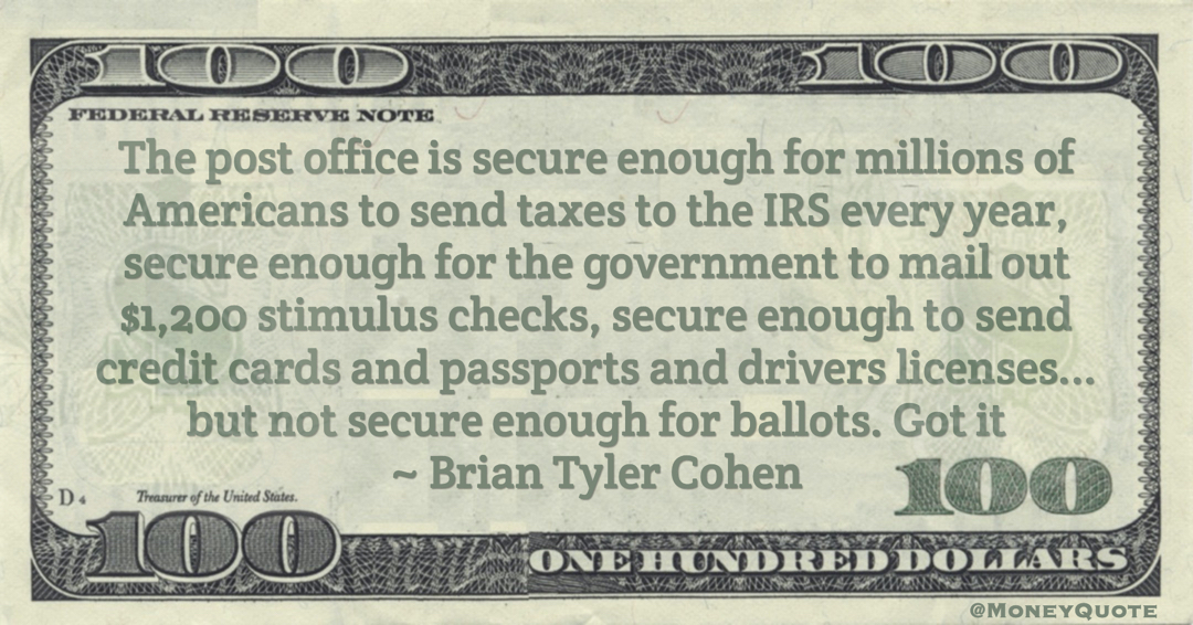 The post office is secure enough for millions of Americans to send taxes to the IRS every year, secure enough for stimulus checks, secure enough to send credit cards and passports and drivers licenses ... but not secure enough for ballots Quote