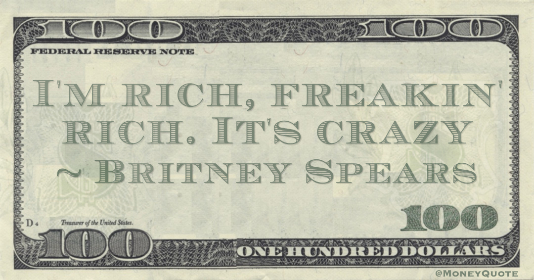 I'm rich, freakin' rich. It's crazy Quote