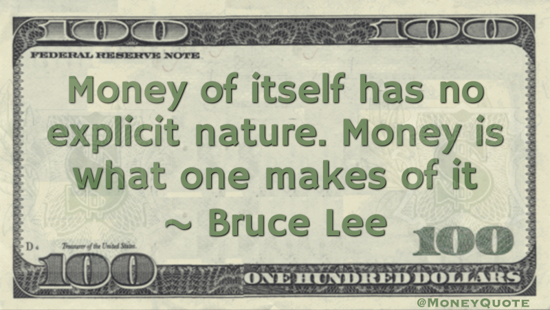 Money of itself has no explicit nature. Money is what one makes of it Quote