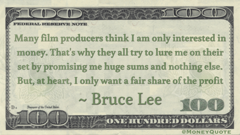 Many film producers think I am only interested in money. That's why they all try to lure me on their set by promising me huge sums and nothing else. But, at heart, I only want a fair share of the profit Quote