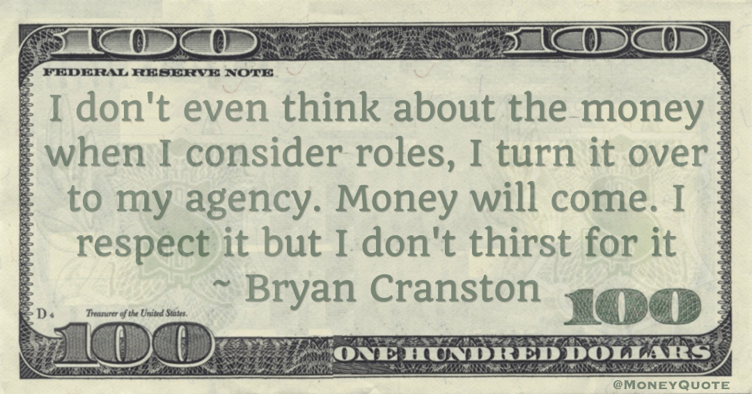 I don't even think about the money when I consider roles, I turn it over to my agency. Money will come. I respect it but I don't thirst for it Quote